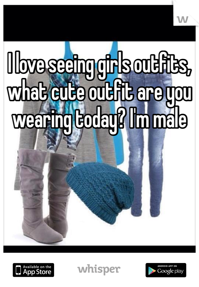 I love seeing girls outfits, what cute outfit are you wearing today? I'm male