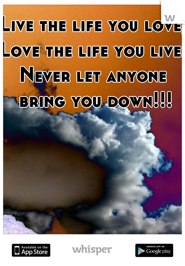 Live the life you love, Love the life you live   Never let anyone bring you down!!!