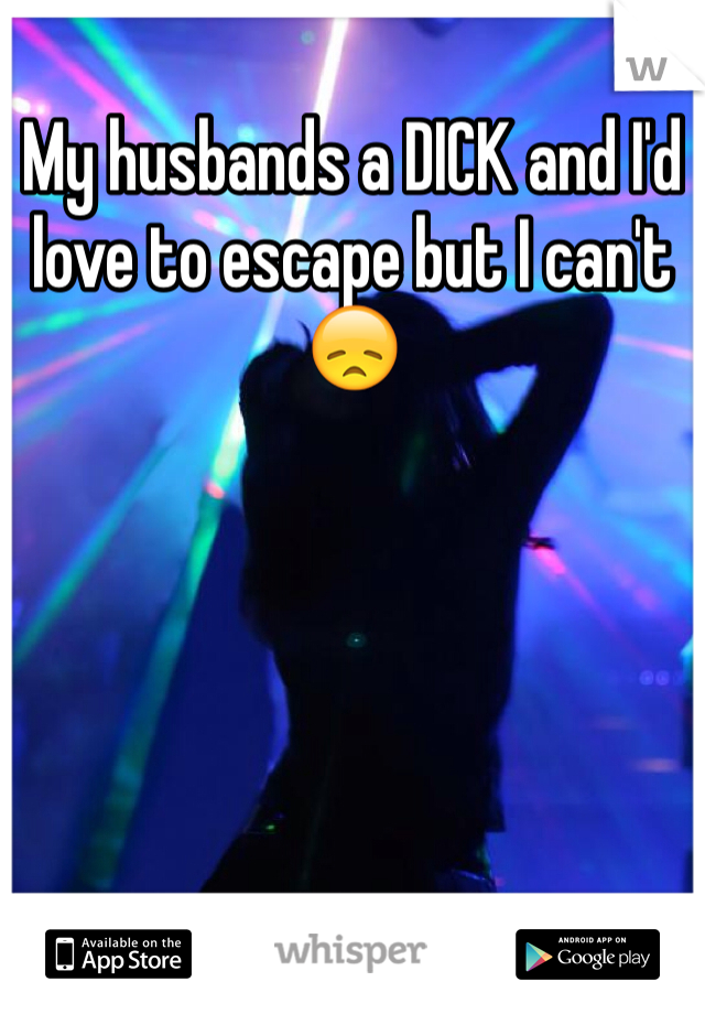 My husbands a DICK and I'd love to escape but I can't 😞