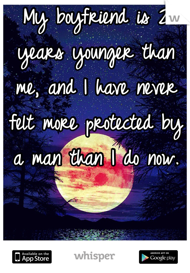 My boyfriend is 2 years younger than me, and I have never felt more protected by a man than I do now.