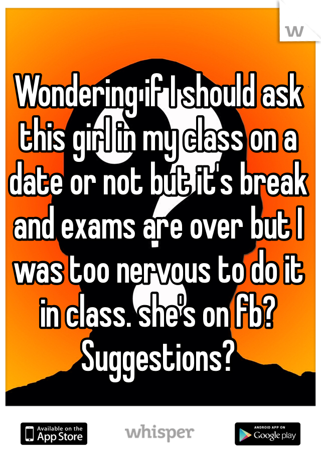 Wondering if I should ask this girl in my class on a date or not but it's break and exams are over but I was too nervous to do it in class. she's on fb? Suggestions?