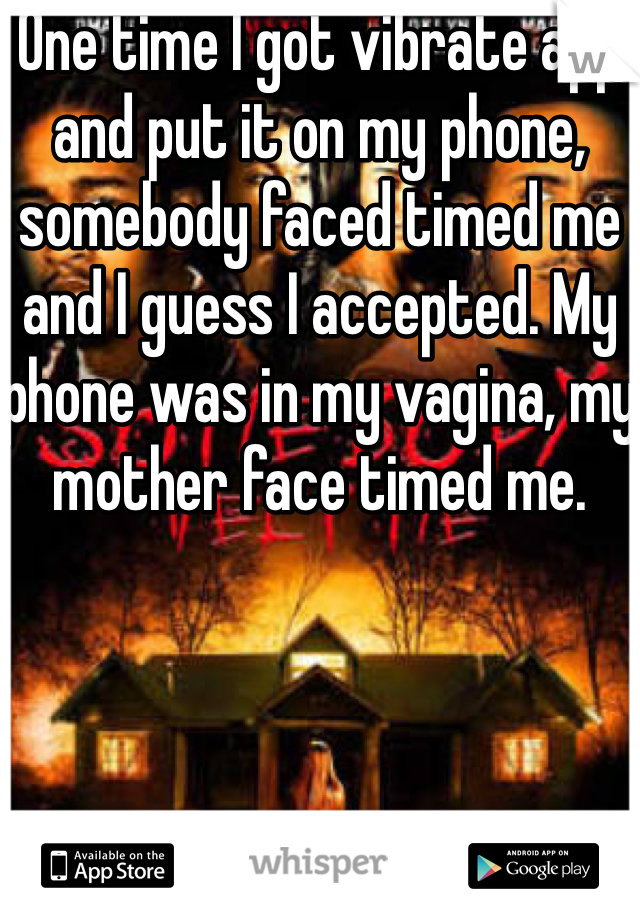One time I got vibrate app and put it on my phone, somebody faced timed me and I guess I accepted. My phone was in my vagina, my mother face timed me.