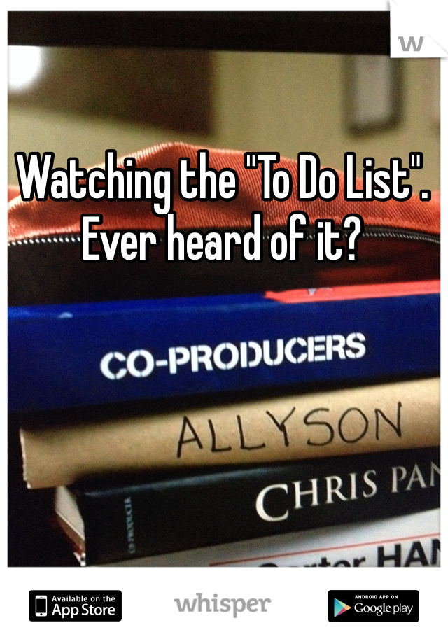 """Watching the """"To Do List"""". Ever heard of it?"""