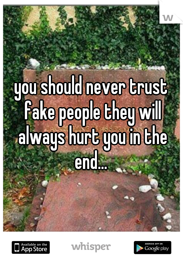 you should never trust fake people they will always hurt you in the end...