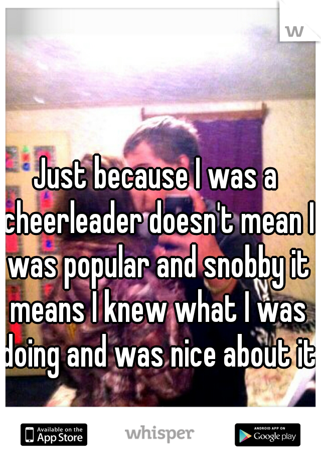 Just because I was a cheerleader doesn't mean I was popular and snobby it means I knew what I was doing and was nice about it.