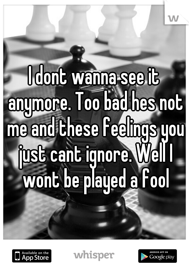 I dont wanna see it anymore. Too bad hes not me and these feelings you just cant ignore. Well I wont be played a fool