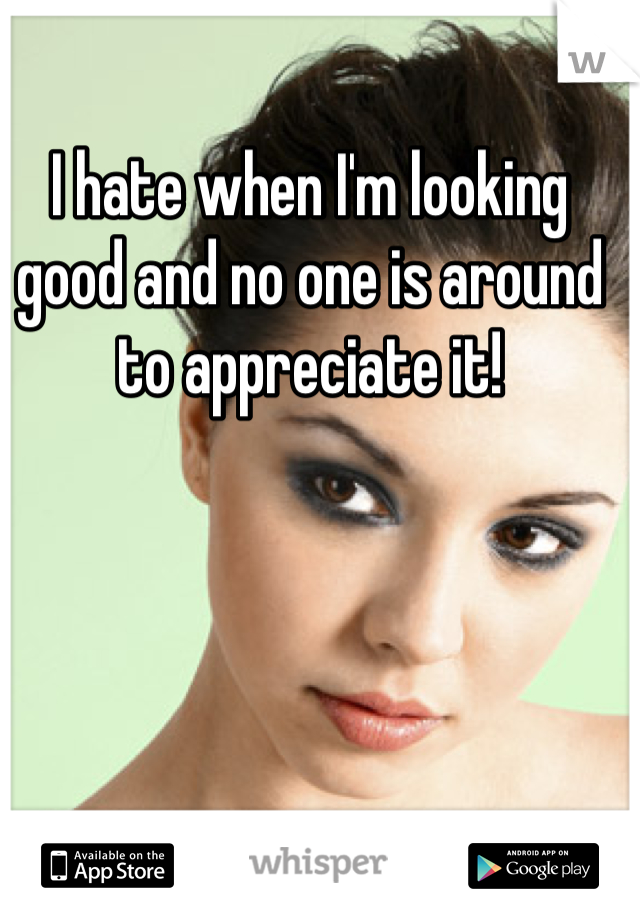 I hate when I'm looking good and no one is around to appreciate it!