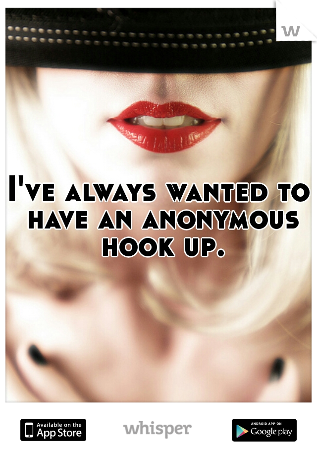 I've always wanted to have an anonymous hook up.