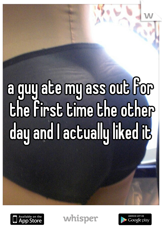 a guy ate my ass out for the first time the other day and I actually liked it