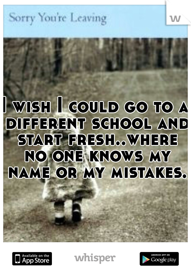 I wish I could go to a different school and start fresh..where no one knows my name or my mistakes..