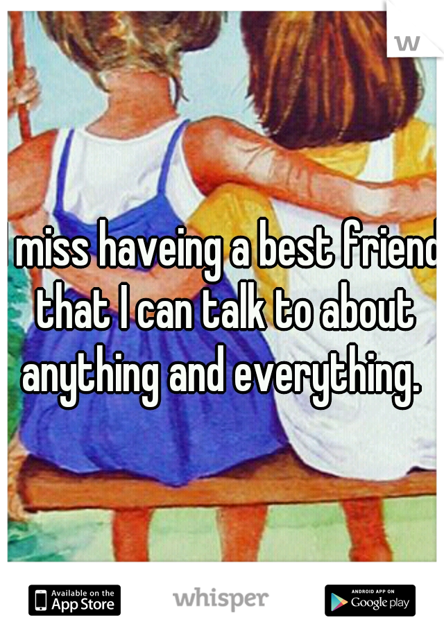 I miss haveing a best friend that I can talk to about anything and everything.