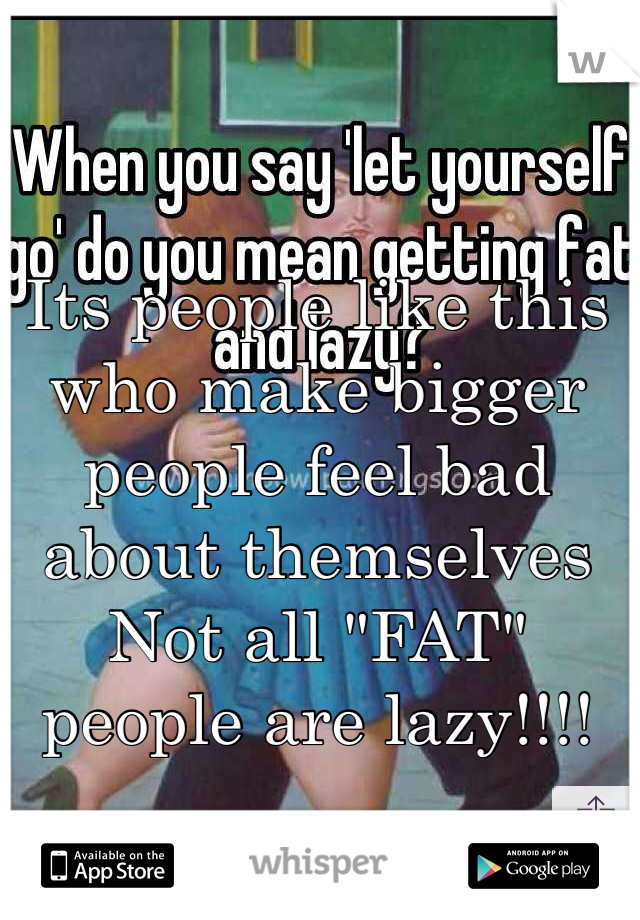"""Its people like this who make bigger people feel bad about themselves Not all """"FAT"""" people are lazy!!!!"""