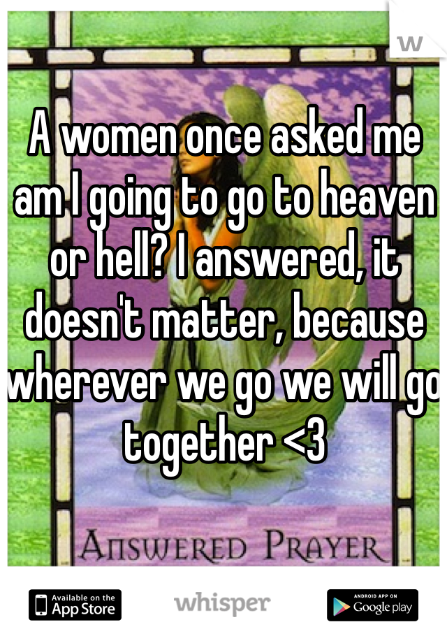 A women once asked me am I going to go to heaven or hell? I answered, it doesn't matter, because wherever we go we will go together <3