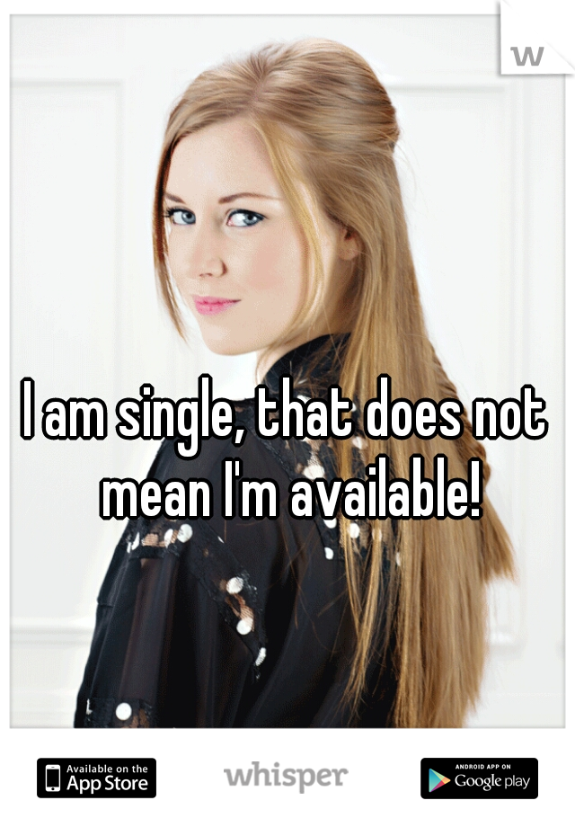 I am single, that does not mean I'm available!