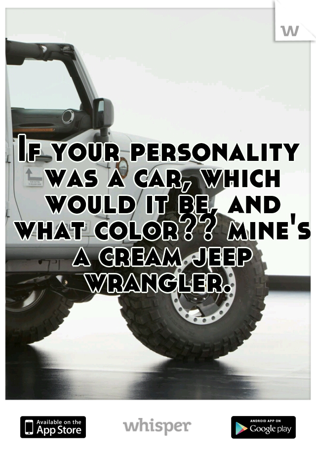 If your personality was a car, which would it be, and what color?? mine's a cream jeep wrangler.