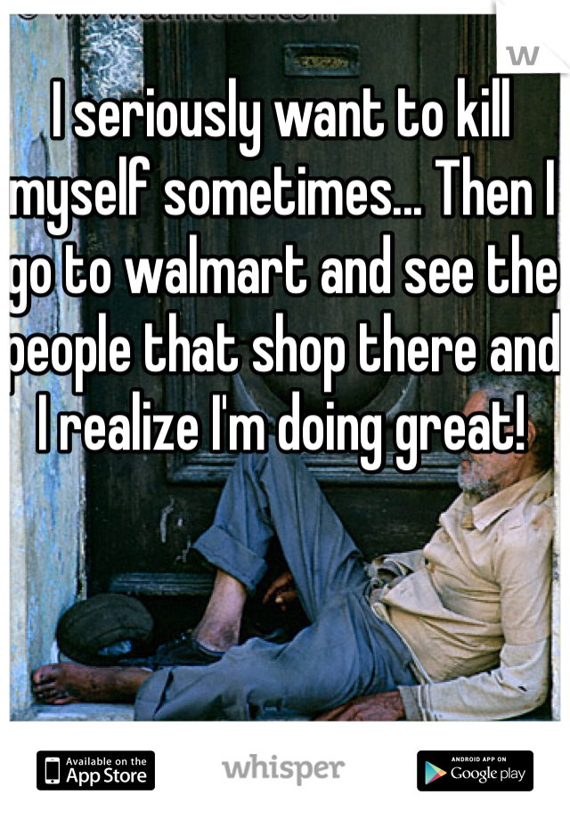 I seriously want to kill myself sometimes... Then I go to walmart and see the people that shop there and I realize I'm doing great!