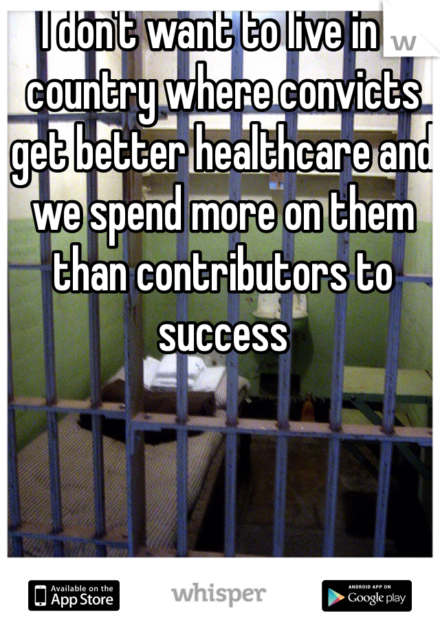I don't want to live in a country where convicts get better healthcare and we spend more on them than contributors to success