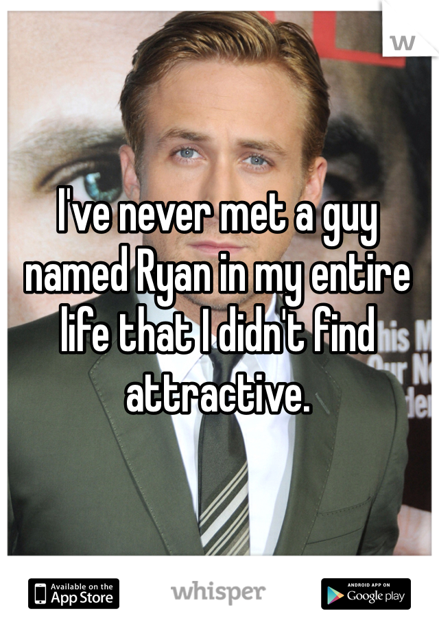 I've never met a guy named Ryan in my entire life that I didn't find attractive.