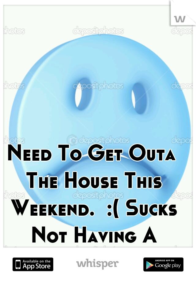 Need To Get Outa The House This Weekend.  :( Sucks Not Having A Vehicle