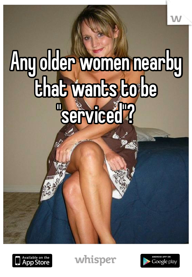 """Any older women nearby that wants to be """"serviced""""?"""