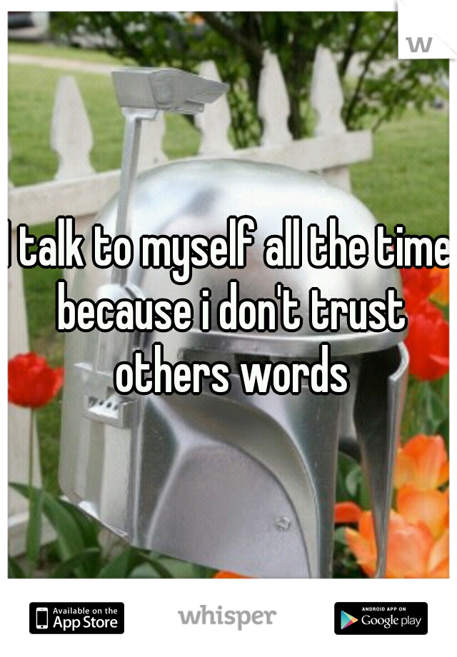 I talk to myself all the time because i don't trust others words
