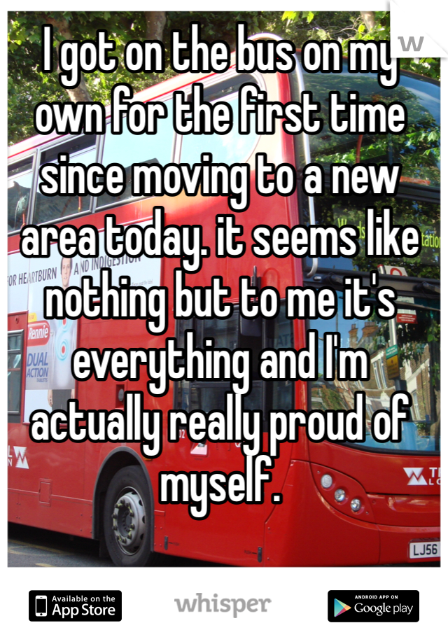 I got on the bus on my  own for the first time since moving to a new area today. it seems like nothing but to me it's everything and I'm actually really proud of myself.