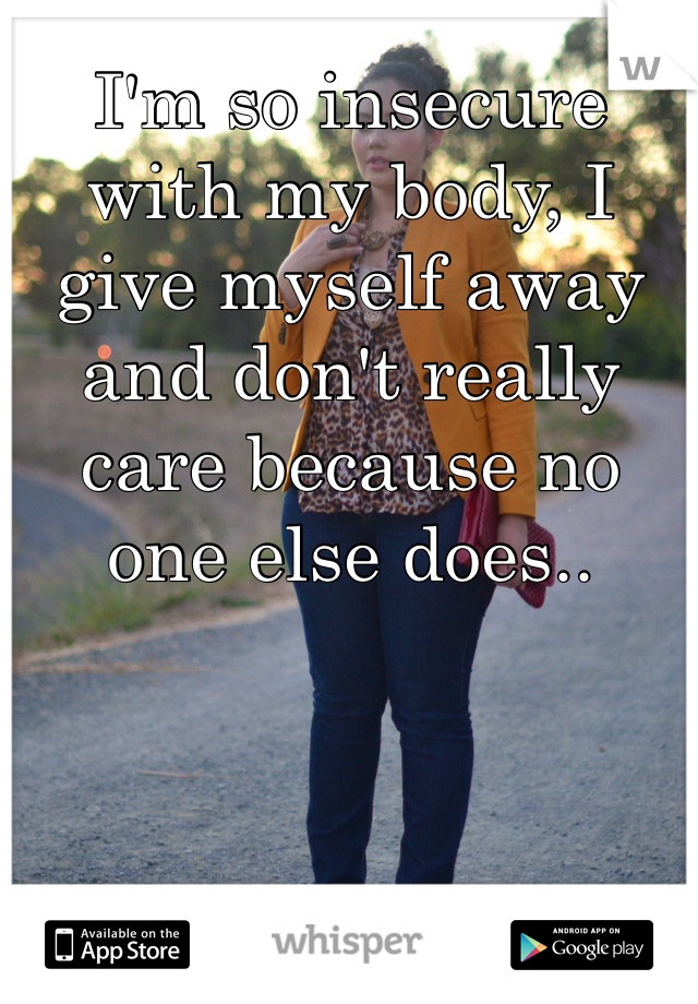 I'm so insecure with my body, I give myself away and don't really care because no one else does..