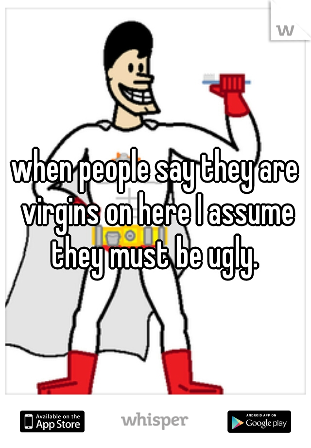 when people say they are virgins on here I assume they must be ugly.