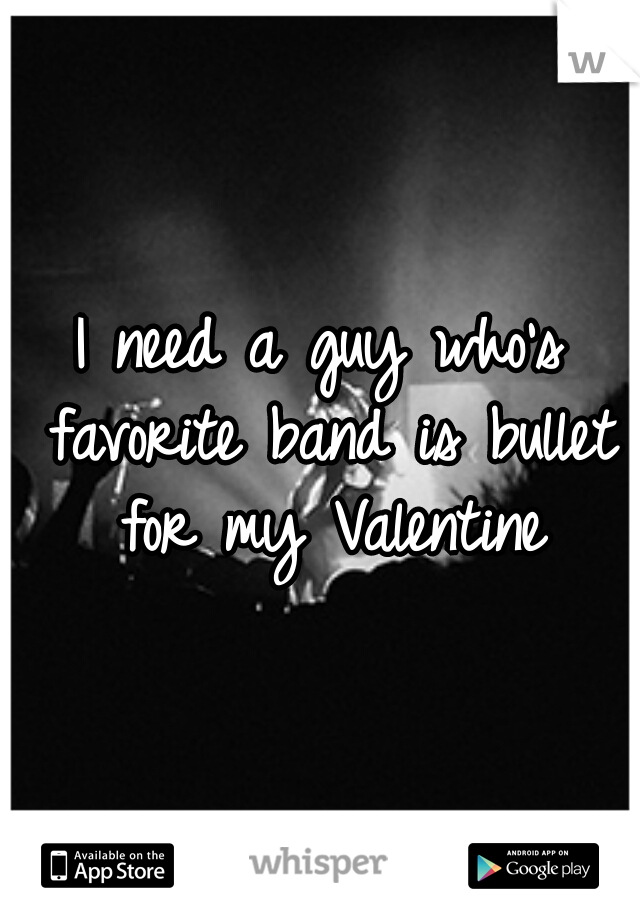 I need a guy who's favorite band is bullet for my Valentine