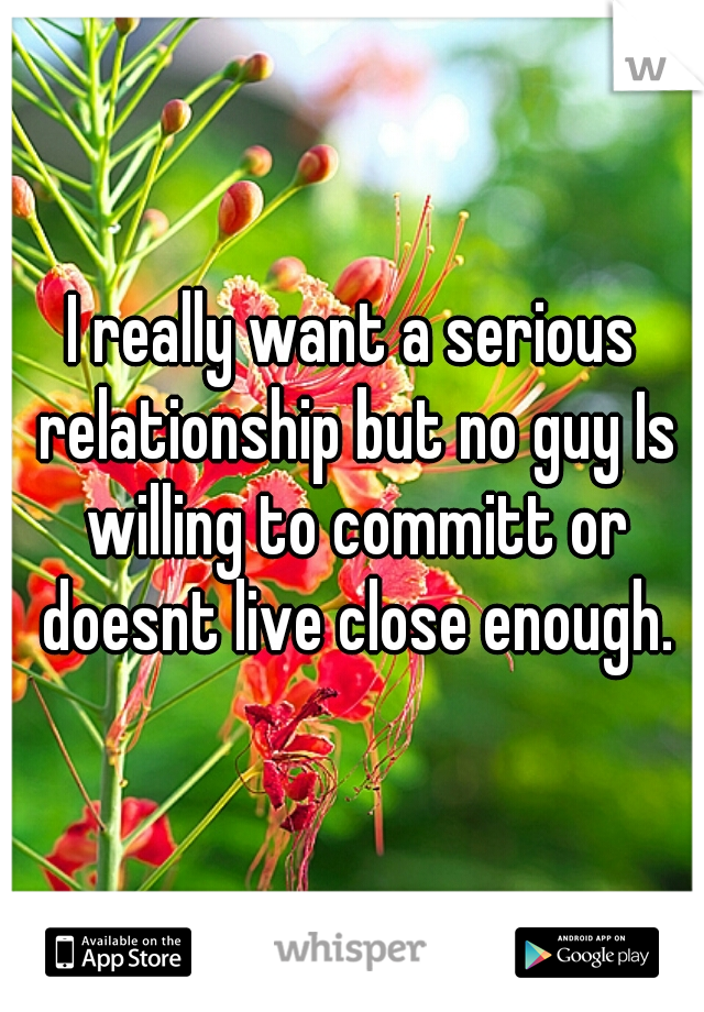 I really want a serious relationship but no guy Is willing to committ or doesnt live close enough.