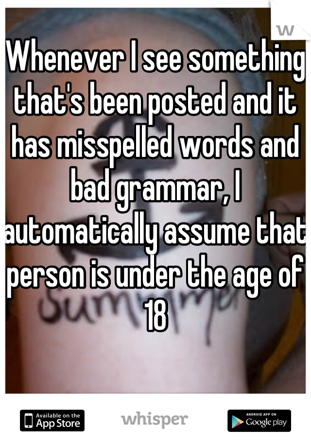 Whenever I see something that's been posted and it has misspelled words and bad grammar, I automatically assume that person is under the age of 18