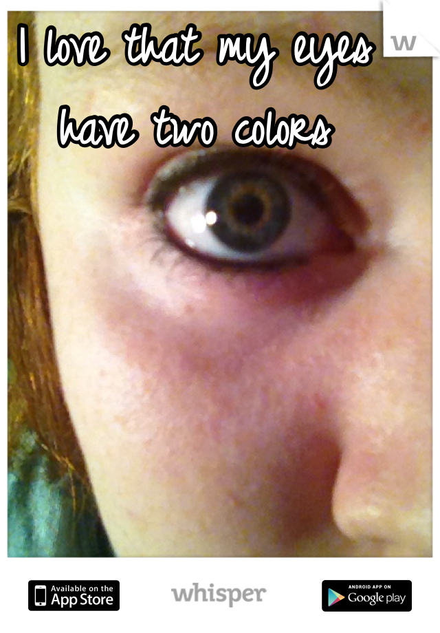 I love that my eyes have two colors