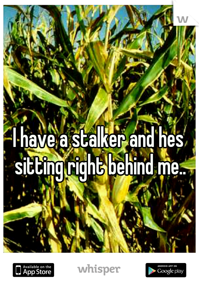 I have a stalker and hes sitting right behind me..