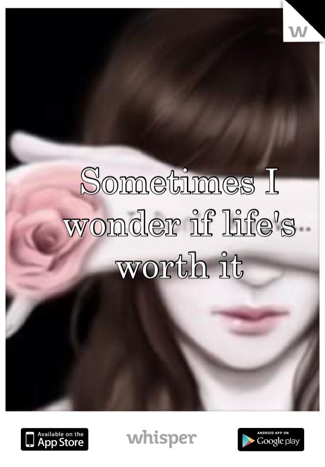 Sometimes I wonder if life's worth it