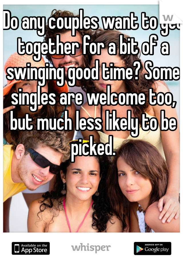 Do any couples want to get together for a bit of a swinging good time? Some singles are welcome too, but much less likely to be picked.