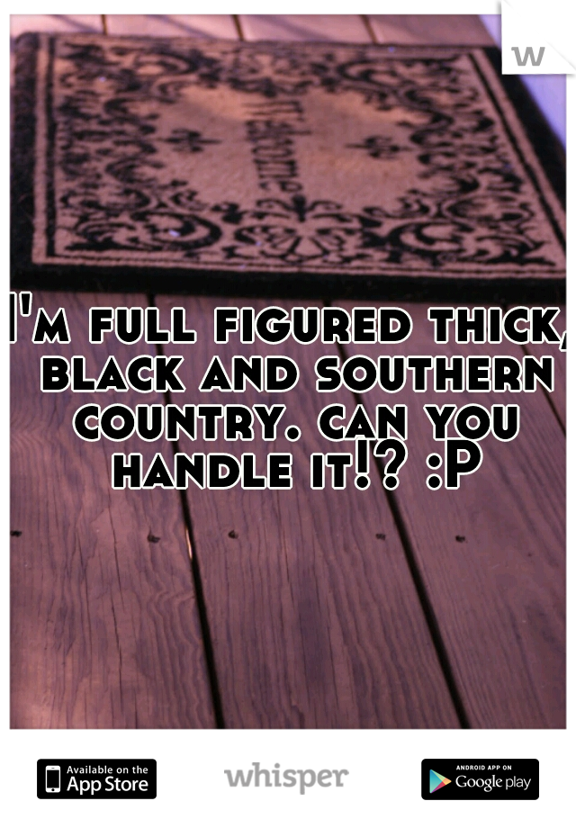 I'm full figured thick, black and southern country. can you handle it!? :P
