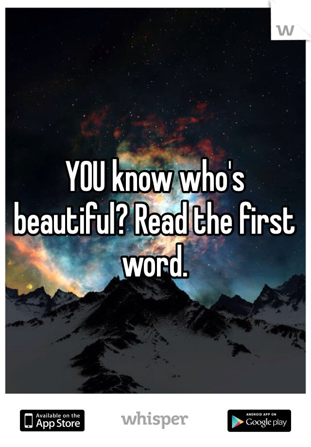 YOU know who's beautiful? Read the first word.