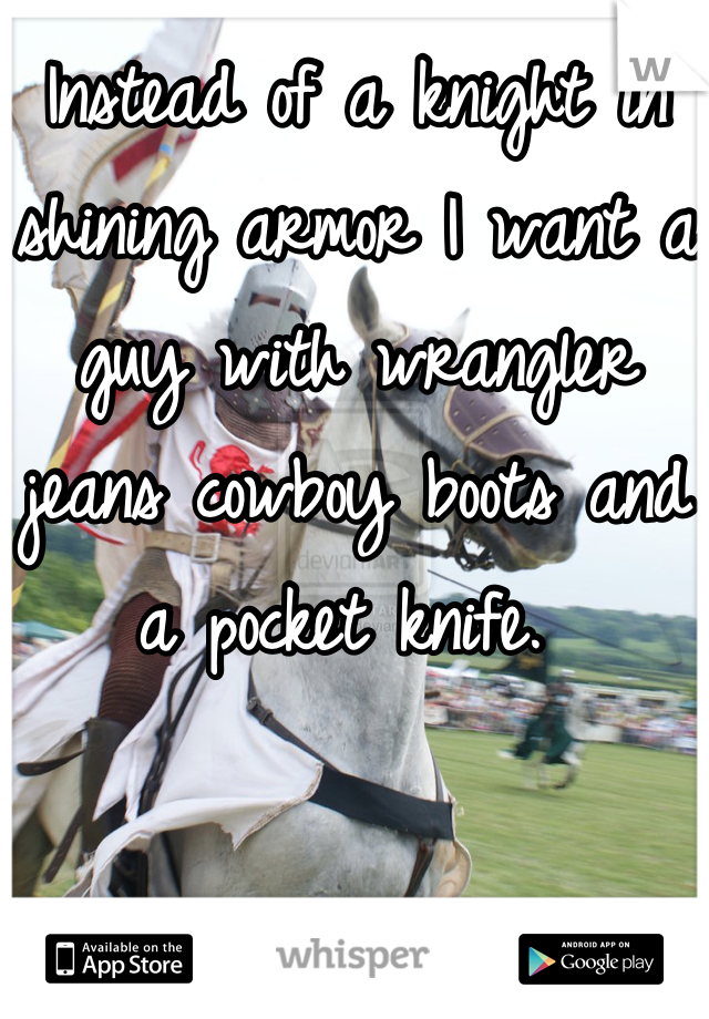 Instead of a knight in shining armor I want a guy with wrangler jeans cowboy boots and a pocket knife.