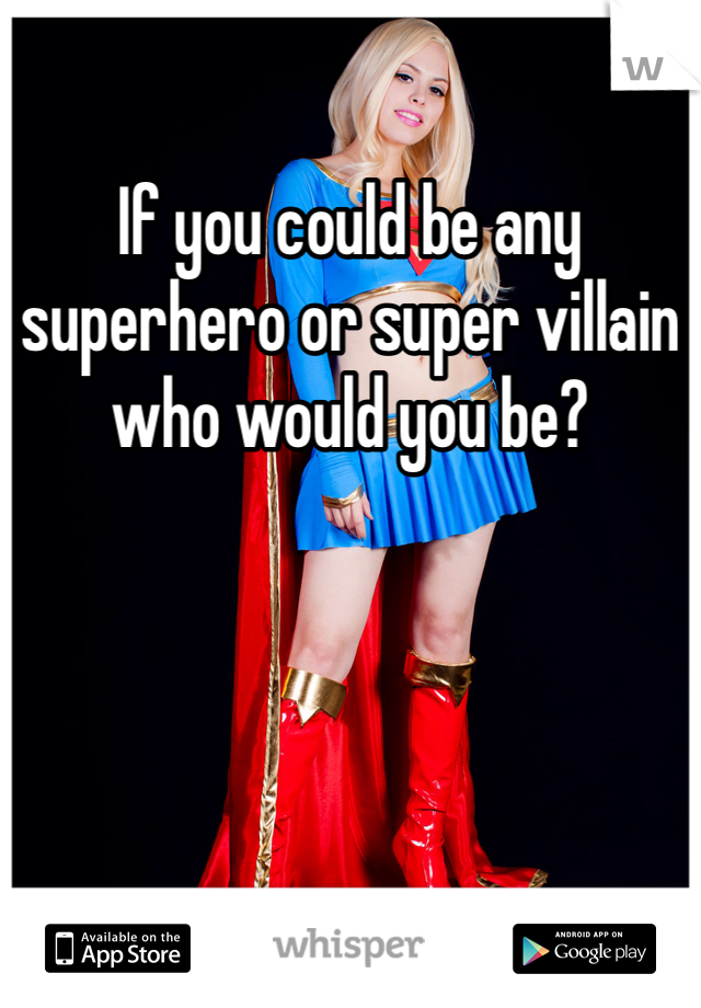 If you could be any superhero or super villain who would you be?