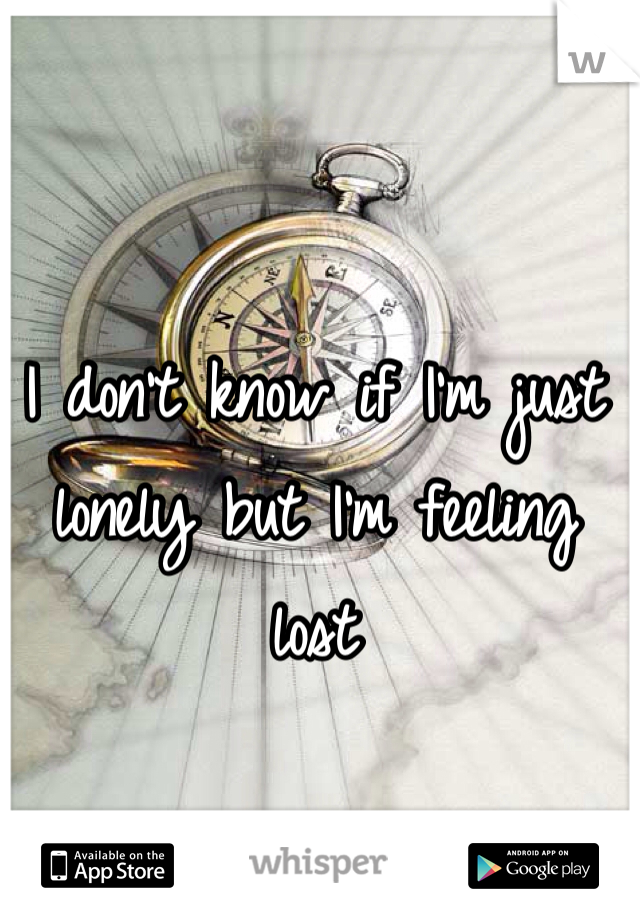 I don't know if I'm just lonely but I'm feeling lost
