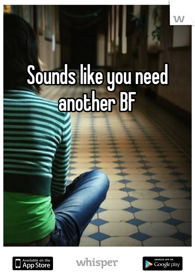 Sounds like you need another BF