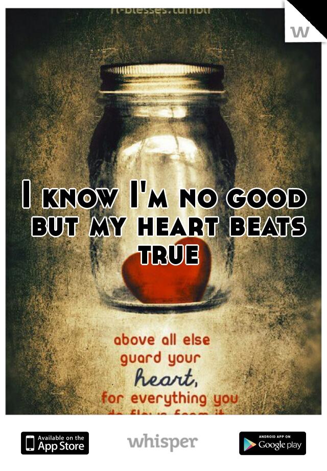 I know I'm no good but my heart beats true