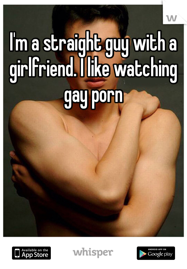 I'm a straight guy with a girlfriend. I like watching gay porn