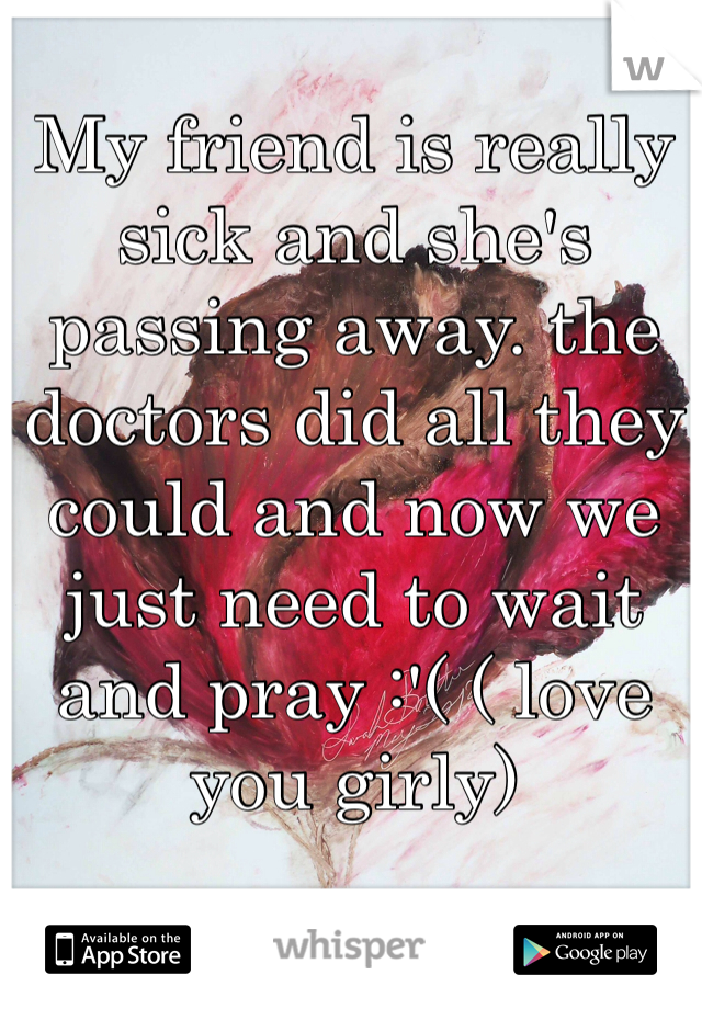 My friend is really sick and she's passing away. the doctors did all they could and now we just need to wait and pray :'( ( love you girly)