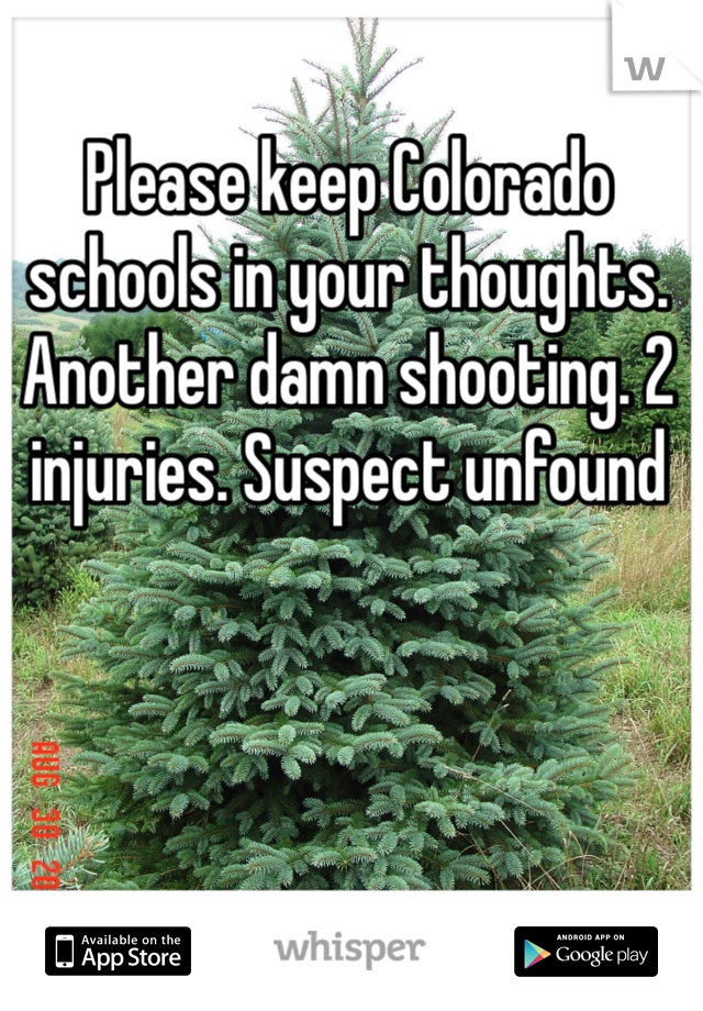Please keep Colorado schools in your thoughts. Another damn shooting. 2 injuries. Suspect unfound