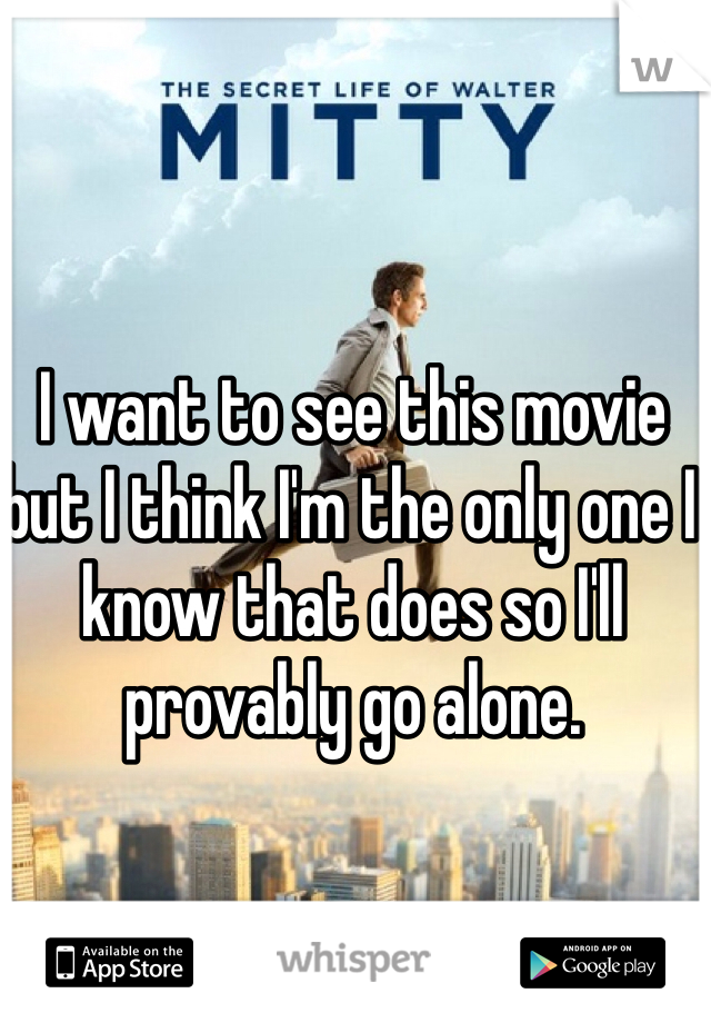 I want to see this movie but I think I'm the only one I know that does so I'll provably go alone.