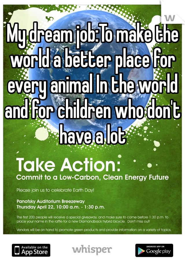 My dream job:To make the world a better place for every animal In the world and for children who don't have a lot