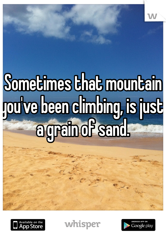 Sometimes that mountain you've been climbing, is just a grain of sand.