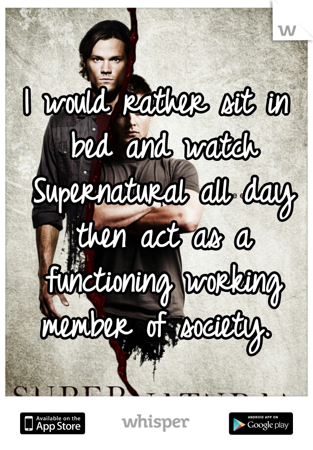 I would rather sit in bed and watch Supernatural all day then act as a functioning working member of society.