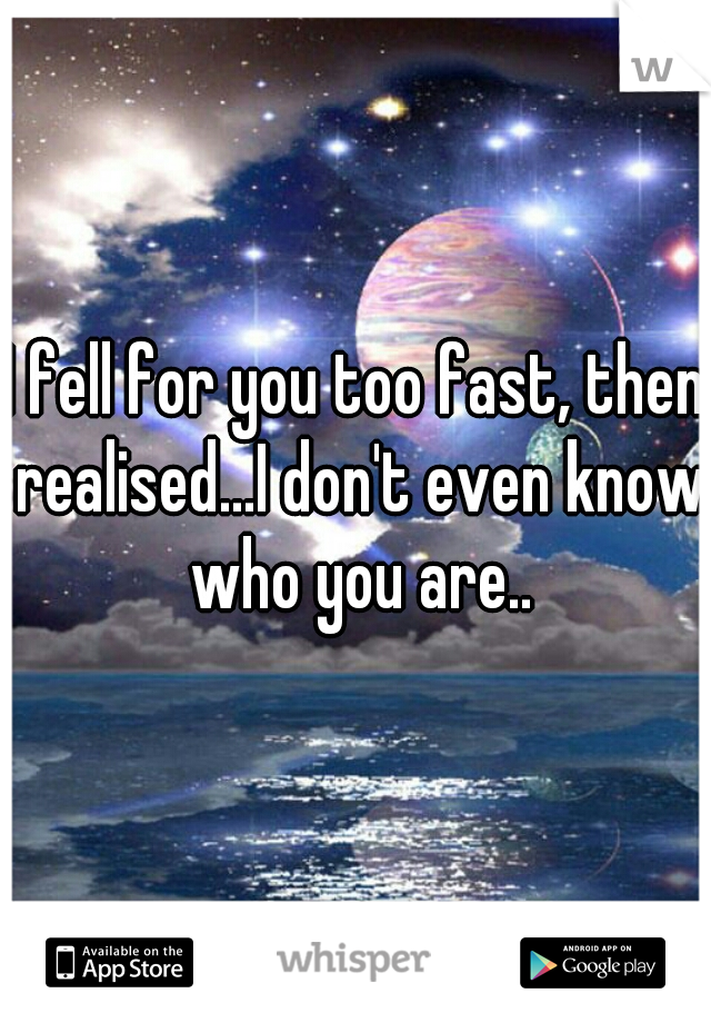 I fell for you too fast, then realised...I don't even know who you are..